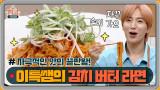 [7회 미방분/추가 레시피] 슈퍼주니어 이특 선생님의 김버라(김치버터라면)