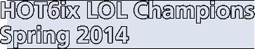 HOT6ix LOL Champions Spring 2014
