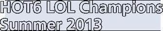 HOT6 LOL Champions Summer 2013